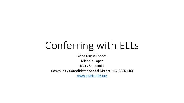 Conferring with ELLs Anne Marie Chobot Michelle Lopez Mary Shenouda Community Consolidated School District 146 (CCSD146) w...
