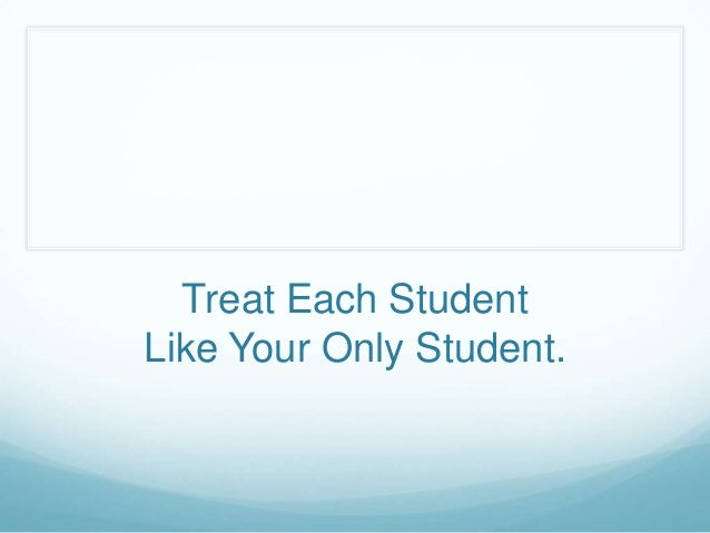 Treat Each StudentLike Your Only Student.