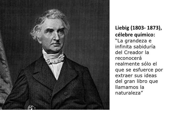 """Liebig (1803- 1873), célebre químico: """" La grandeza e infinita sabiduría del Creador la reconocerá realmente sólo el que s..."""