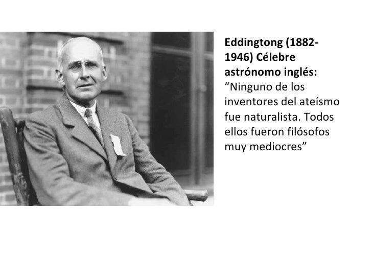 """Eddingtong (1882- 1946) Célebre astrónomo inglés: """" Ninguno de los inventores del ateísmo fue naturalista. Todos ellos fue..."""