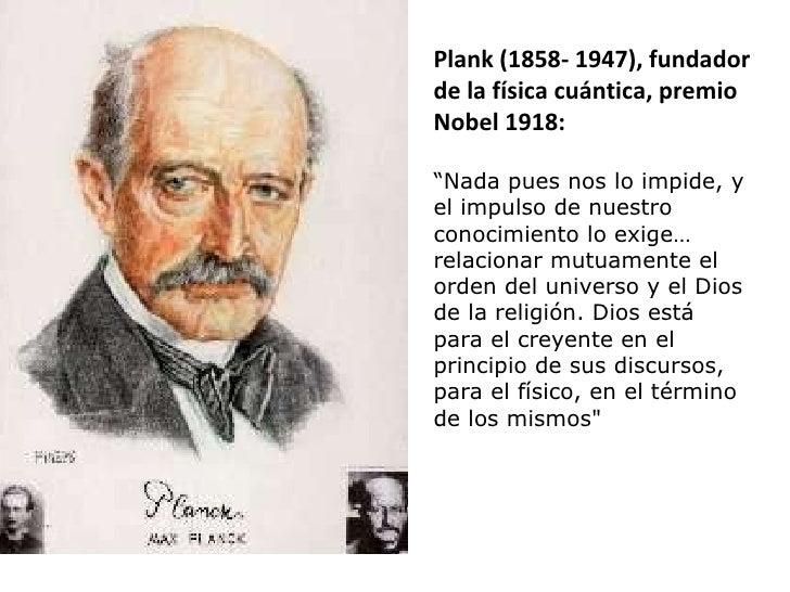 """Plank (1858- 1947), fundador de la física cuántica, premio Nobel 1918: """" Nada pues nos lo impide, y el impulso de nuestro ..."""