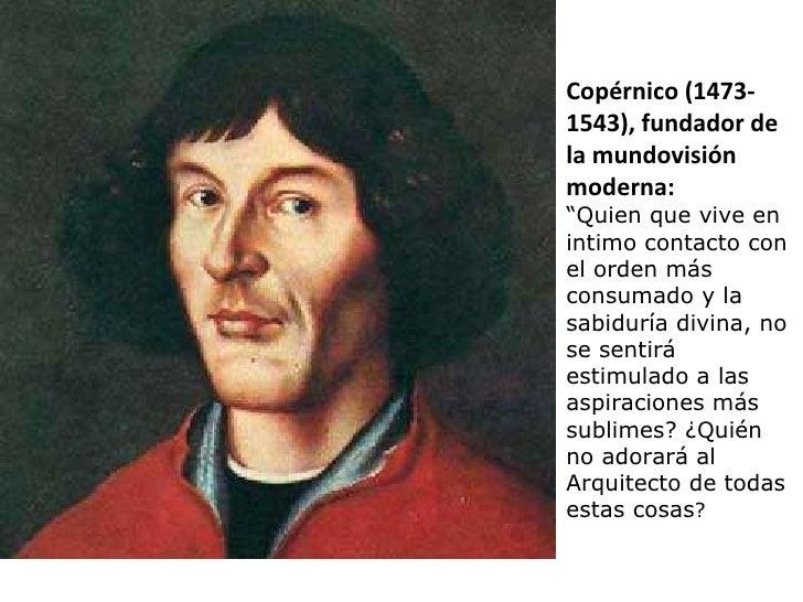 """Copérnico (1473- 1543), fundador de la mundovisión moderna: """" Quien que vive en intimo contacto con el orden más consumado..."""