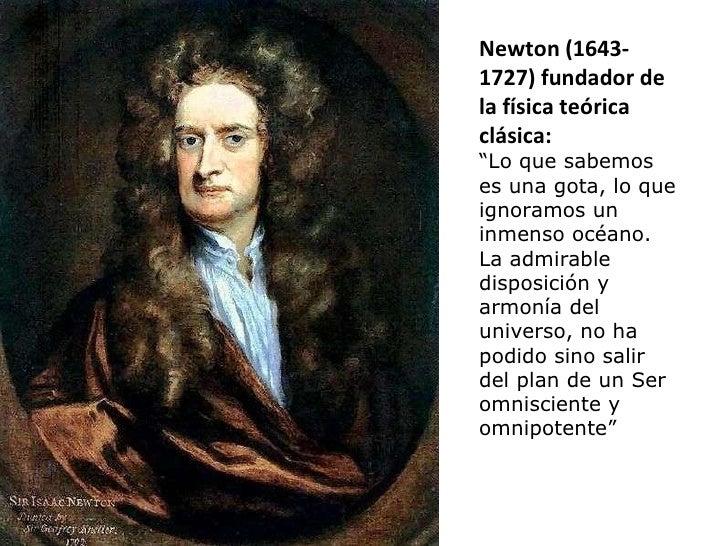 """Newton (1643- 1727) fundador de la física teórica clásica: """" Lo que sabemos es una gota, lo que ignoramos un inmenso océan..."""