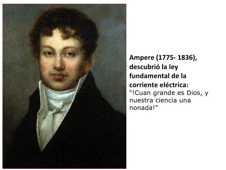 """Ampere (1775- 1836), descubrió la ley fundamental de la corriente eléctrica:  """" !Cuan grande es Dios, y nuestra ciencia un..."""