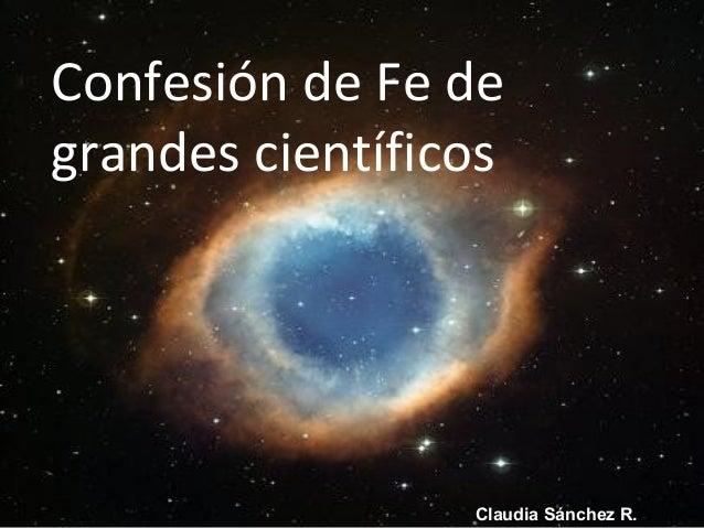 Confesión de Fe de grandes científicos Claudia Sánchez R.