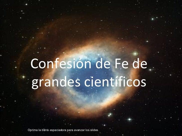 Confesión de Fe de grandes científicosOprima la barra espaciadora para avanzar los slides