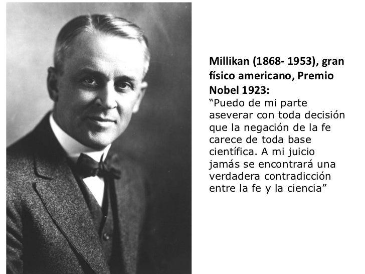 """Millikan (1868- 1953), gran físico americano, Premio Nobel 1923: """" Puedo de mi parte aseverar con toda decisión que la neg..."""