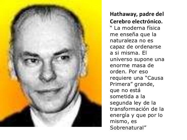 """Hathaway, padre del Cerebro electrónico. """"  La moderna física me enseña que la naturaleza no es capaz de ordenarse a si mi..."""
