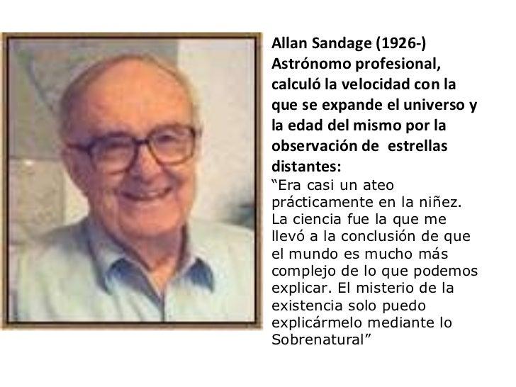 Allan Sandage (1926-) Astrónomo profesional, calculó la velocidad con la que se expande el universo y la edad del mismo po...