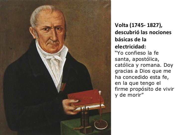 """Volta (1745- 1827), descubrió las nociones básicas de la electricidad:  """" Yo confieso la fe santa, apostólica, católica y ..."""