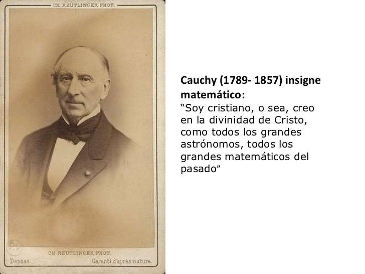 """Cauchy (1789- 1857) insigne matemático:  """" Soy cristiano, o sea, creo en la divinidad de Cristo, como todos los grandes as..."""