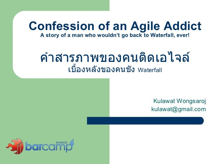 Confession of an Agile Addict A story of a man who wouldn't go back to Waterfall, ever! คำสารภาพของคนติดเอไจล์ เบื้องหลังข...
