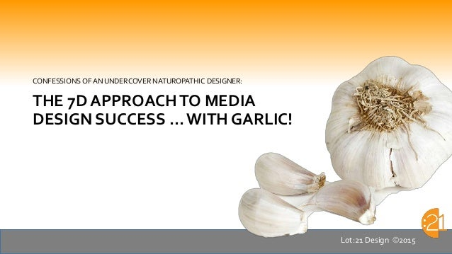 CONFESSIONS OF AN UNDERCOVER NATUROPATHIC DESIGNER: THE 7D APPROACHTO MEDIA DESIGN SUCCESS … WITH GARLIC! Lot:21 Design 2...