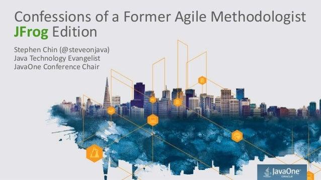 Confessions of a Former Agile Methodologist JFrog Edition Stephen Chin (@steveonjava) Java Technology Evangelist JavaOne C...