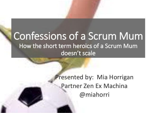 Confessions of a Scrum Mum How the short term heroics of a Scrum Mum doesn't scale Presented by: Mia Horrigan Partner Zen ...