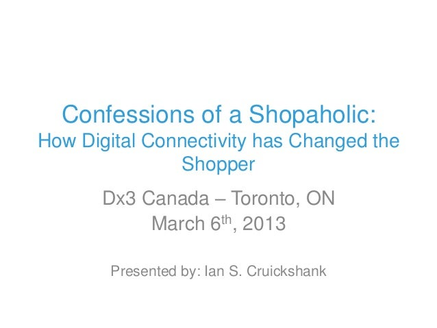 Confessions of a Shopaholic:How Digital Connectivity has Changed the               Shopper       Dx3 Canada – Toronto, ON ...