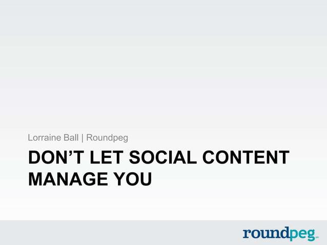 DON'T LET SOCIAL CONTENTMANAGE YOULorraine Ball   Roundpeg