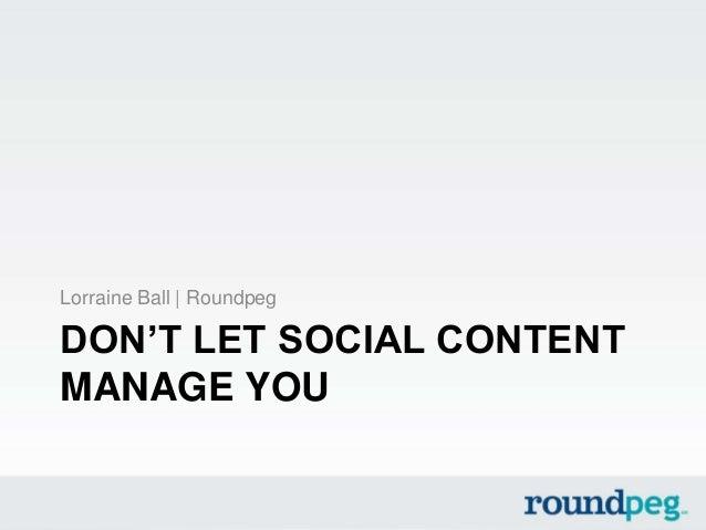 DON'T LET SOCIAL CONTENTMANAGE YOULorraine Ball | Roundpeg