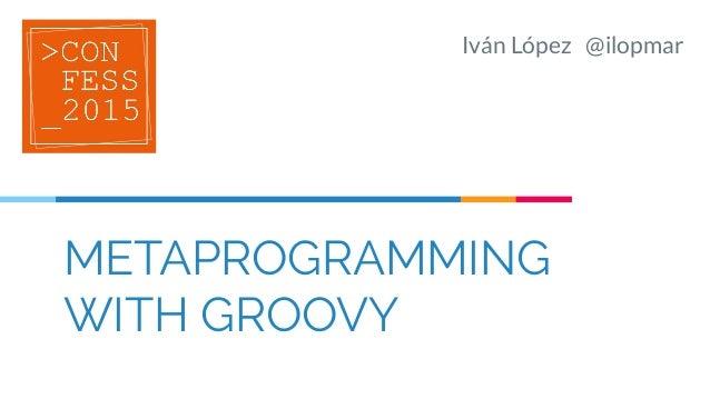 METAPROGRAMMING WITH GROOVY Iván López @ilopmar