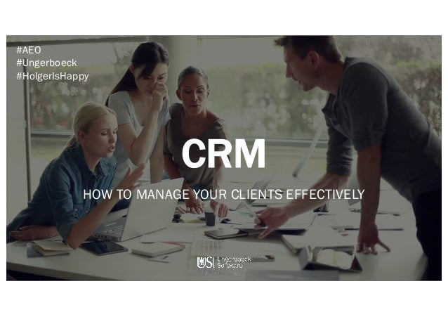 CRM HOW TO MANAGE YOUR CLIENTS EFFECTIVELY #AEO #Ungerboeck #HolgerIsHappy