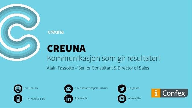 CREUNA Kommunikasjon som gir resultater! Alain Fassotte – Senior Consultant & Director of Sales creuna.no Selgerenalain.fa...