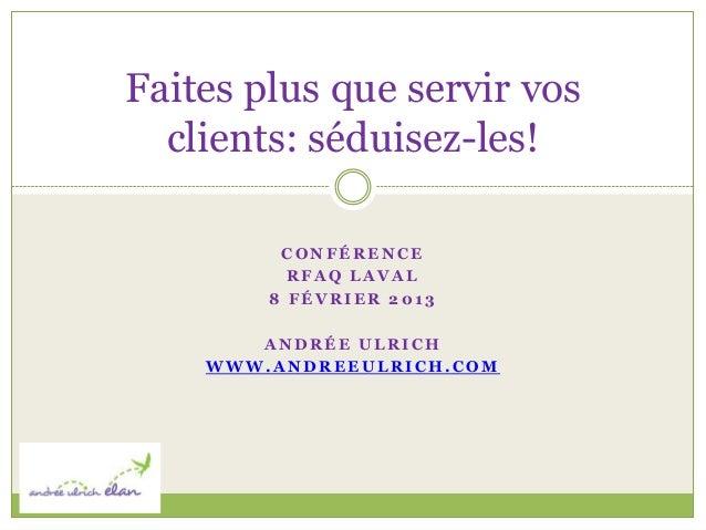 Faites plus que servir vos  clients: séduisez-les!         CONFÉRENCE          RFAQ LAVAL        8 FÉVRIER 2013       ANDR...
