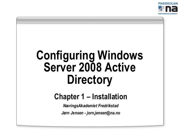Configuring Windows Server 2008 Active Directory Chapter 1 – Installation NæringsAkademiet Fredrikstad Jørn Jensen - jorn....