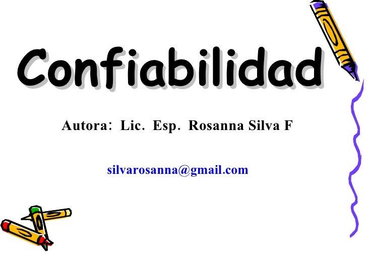 Confiabilidad Autora:  Lic.  Esp.  Rosanna Silva F   silvarosanna@gmail.com