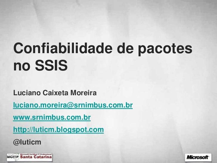 Confiabilidade de pacotesno SSISLuciano Caixeta Moreiraluciano.moreira@srnimbus.com.brwww.srnimbus.com.brhttp://luticm.blo...