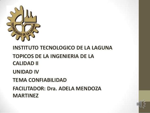 INSTITUTO TECNOLOGICO DE LA LAGUNA TOPICOS DE LA INGENIERIA DE LA CALIDAD II UNIDAD IV TEMA CONFIABILIDAD FACILITADOR: Dra...