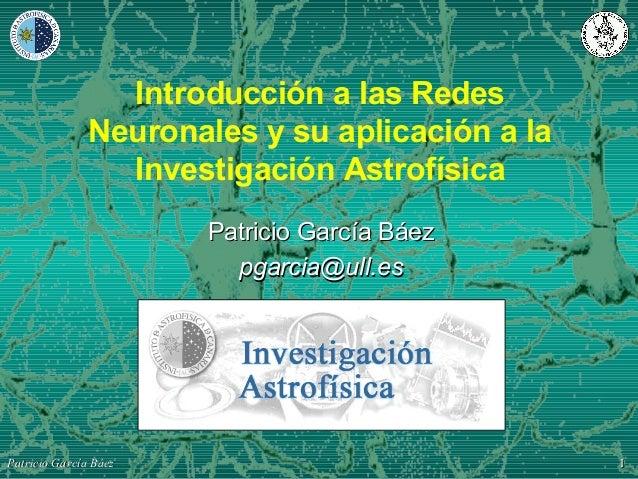 11Patricio García BáezPatricio García Báez Introducción a las Redes Neuronales y su aplicación a la Investigación Astrofís...