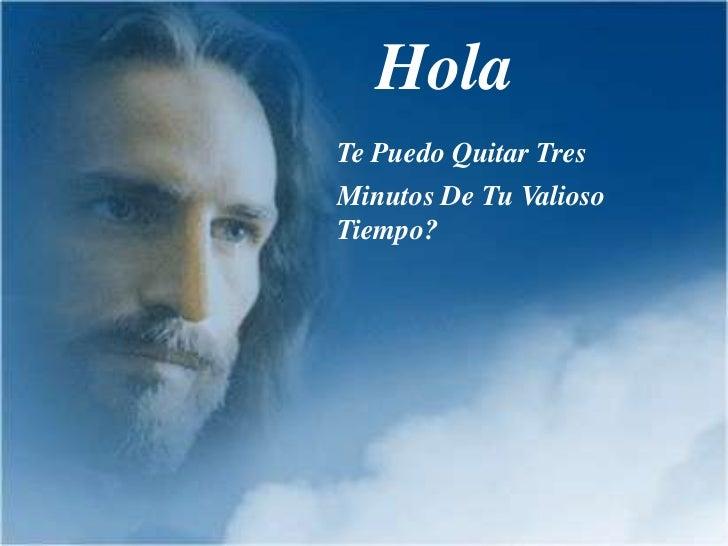 <ul><li>Hola </li></ul>Te Puedo Quitar Tres<br />Minutos De Tu Valioso Tiempo?<br />