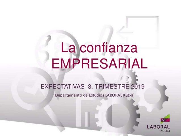 La confianza EMPRESARIAL Departamento de Estudios LABORAL Kutxa BANCA EMPRESAS EXPECTATIVAS 3. TRIMESTRE 2019