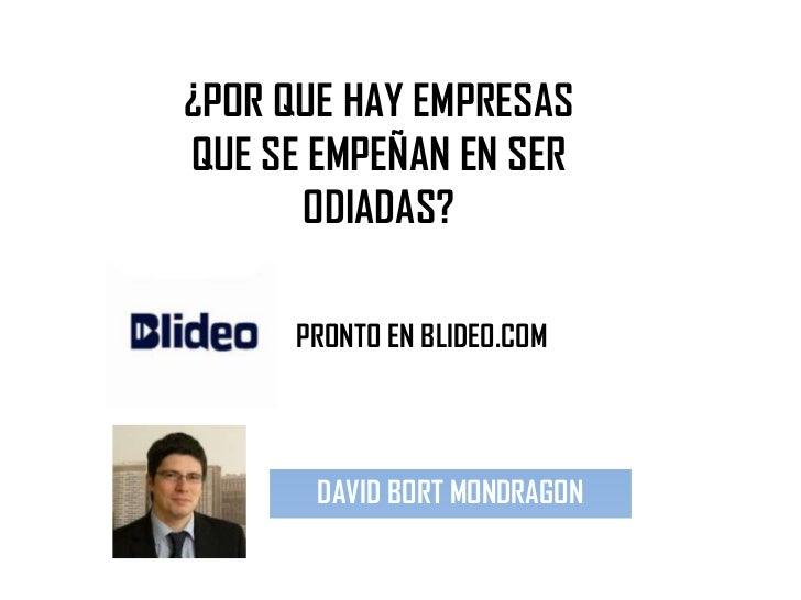 ¿POR QUE HAY EMPRESASQUE SE EMPEÑAN EN SER      ODIADAS?      PRONTO EN BLIDEO.COM       DAVID BORT MONDRAGON