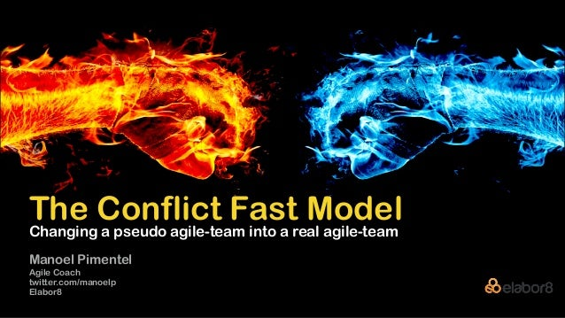 The Conflict Fast Model Manoel Pimentel Agile Coach twitter.com/manoelp Elabor8 Changing a pseudo agile-team into a real a...