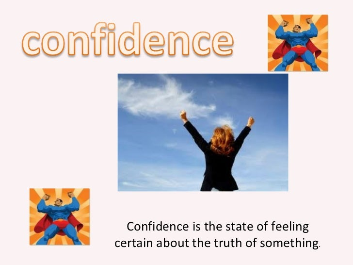 Confidence is the state of feelingcertain about the truth of something.