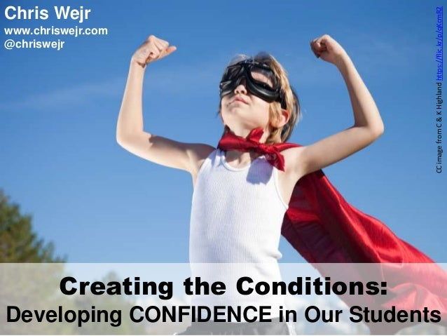 Creating the Conditions: Developing CONFIDENCE in Our Students CCimagefromC&KHighlandhttps://flic.kr/p/qKcmR2 Chris Wejr w...