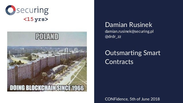 Outsmarting Smart Contracts Damian Rusinek CONFidence, 5th of June 2018 damian.rusinek@securing.pl @drdr_zz