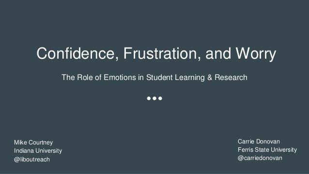 Confidence, Frustration, and Worry The Role of Emotions in Student Learning & Research Mike Courtney Indiana University @l...