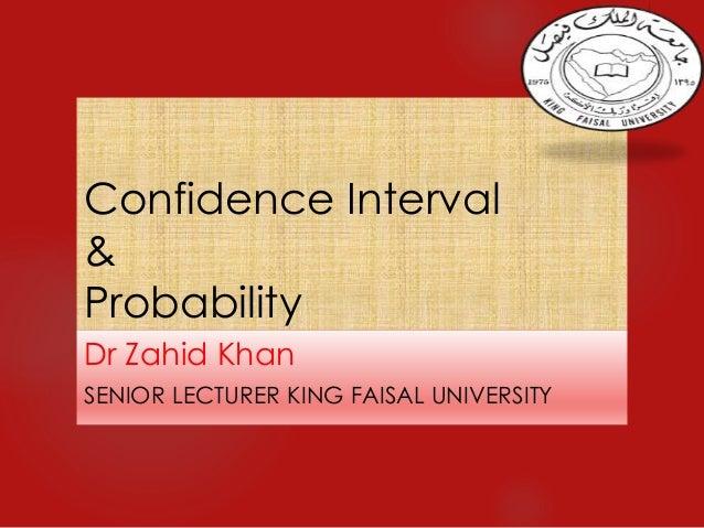 Confidence Interval & Probability Dr Zahid Khan SENIOR LECTURER KING FAISAL UNIVERSITY