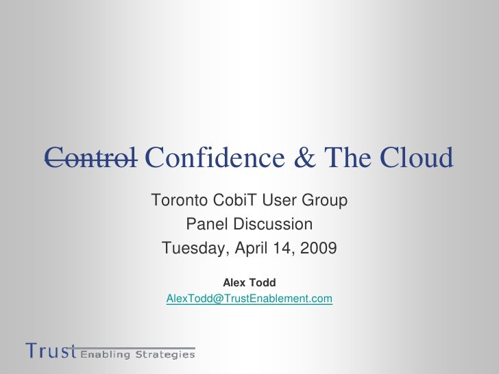 Control Confidence & The Cloud        Toronto CobiT User Group            Panel Discussion         Tuesday, April 14, 2009...