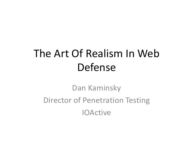 The Art Of Realism In Web Defense Dan Kaminsky Director of Penetration Testing IOActive