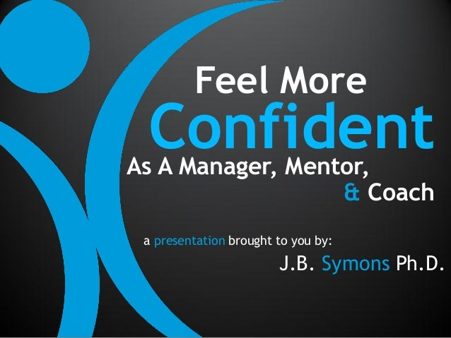 Feel More ConfidentAs A Manager, Mentor,                  & Coach a presentation brought to you by:                       ...