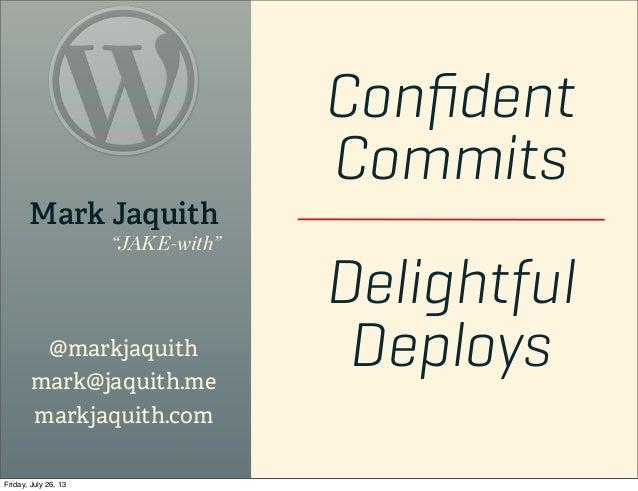 "Confident Commits Delightful Deploys Mark Jaquith ""JAKE-with"" @markjaquith mark@jaquith.me markjaquith.com Friday, July 26,..."