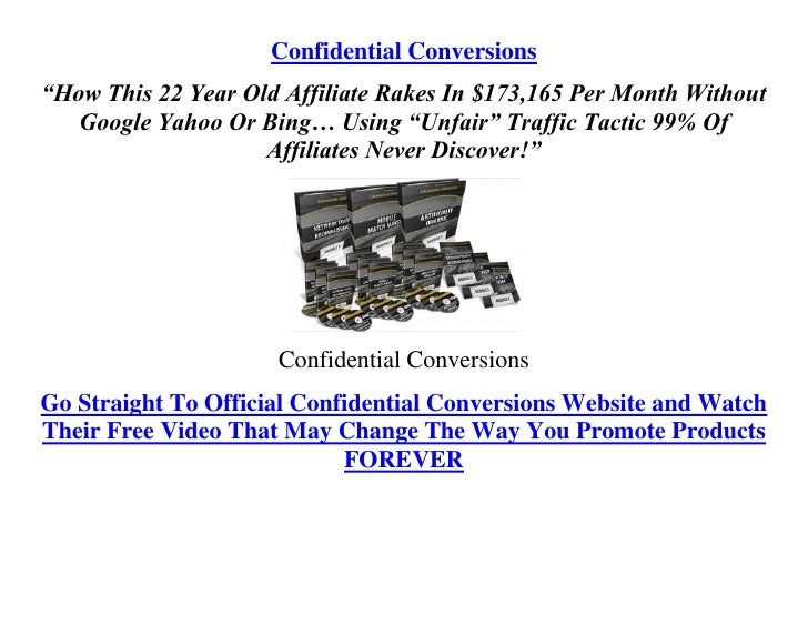 """Confidential Conversions """"How This 22 Year Old Affiliate Rakes In $173,165 Per Month Without    Google Yahoo Or Bing… Usin..."""