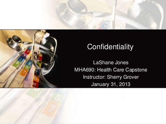 Confidentiality       LaShane JonesMHA690: Health Care Capstone  Instructor: Sherry Grover      January 31, 2013