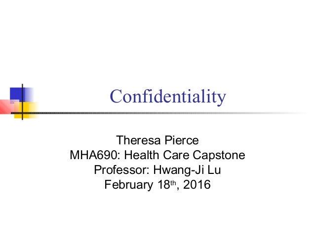 Confidentiality Theresa Pierce MHA690: Health Care Capstone Professor: Hwang-Ji Lu February 18th , 2016