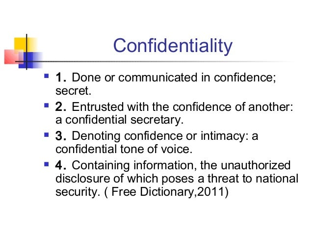 Confidentiality  1. Done or communicated in confidence; secret.  2. Entrusted with the confidence of another: a confiden...