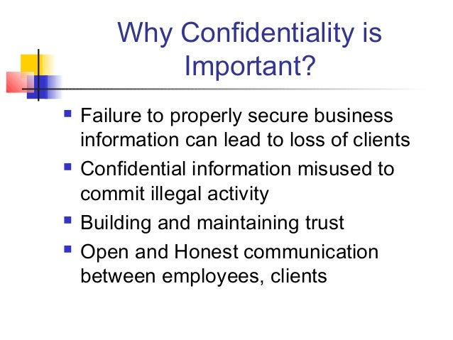 Why Confidentiality is Important?  Failure to properly secure business information can lead to loss of clients  Confiden...
