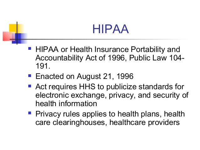 HIPAA  HIPAA or Health Insurance Portability and Accountability Act of 1996, Public Law 104- 191.  Enacted on August 21,...